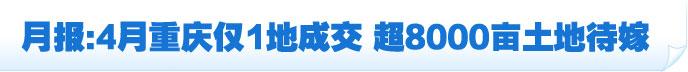 土地月报:4月重庆仅1地成交 超8000亩土地亮相推介会