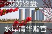 苏苏鉴盘之水岸清华瀚宫  山水湖景品质美宅