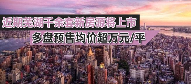 近期芜湖千余套新房源将上市 多盘预售均价超万元/平