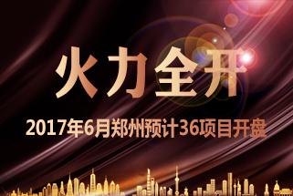 火力全开 2017年6月郑州预计36项目开盘